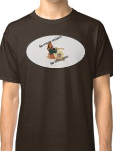 so many recipes so little time Classic T-Shirt