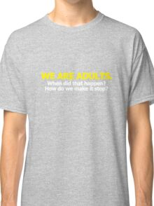 We are adults. When did that happen? How do we make it stop? Classic T-Shirt