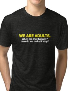 We are adults. When did that happen? How do we make it stop? Tri-blend T-Shirt
