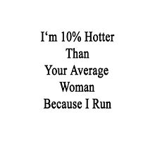 I'm 10% Hotter Than Your Average Woman Because I Run  by supernova23