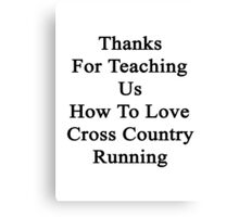 Thanks For Teaching Us How To Love Cross Country Running  Canvas Print
