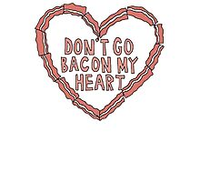 Don't Go Bacon My Heart Photographic Print