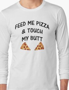 Feed Me Pizza & Touch My Butt Long Sleeve T-Shirt