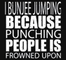 I Bunjee Jumping Because Punching People Is Frowned Upon - T-shirts & Hoodies by ramanji