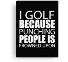 I Golf Because Punching People Is Frowned Upon - T-shirts & Hoodies Canvas Print