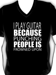 I Play Guitar Because Punching People Is Frowned Upon - T-shirts & Hoodies  T-Shirt