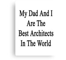 My Dad And I Are The Best Architects In The World  Canvas Print
