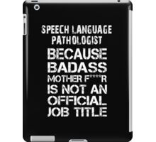 Speech Language Pathologist Because Badass Mother F****r Is Not An Official Job Title -Tshirts iPad Case/Skin