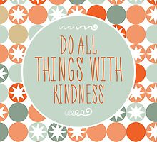 Do All Things With Kindness by anabellstar