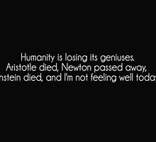 Humanity is losing its geniuses Aristotle died Newton passed away Einstein died and I'm not feeling well today by funnyshirts