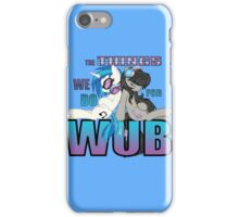 The Things we do for Wub iPhone Case/Skin