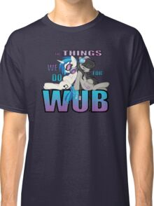 The Things we do for Wub Classic T-Shirt