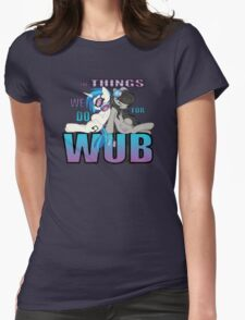 The Things we do for Wub Womens Fitted T-Shirt