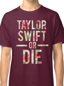 Taylor Swift Or Die Floral 2 Classic T-Shirt