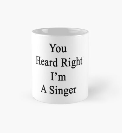 You Heard Right I'm A Singer  Mug