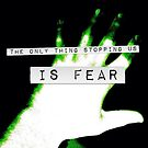 The only Thing Stopping us is fear by InsaneWraith