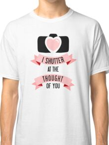I 'Shutter' At The Thought Of You Classic T-Shirt
