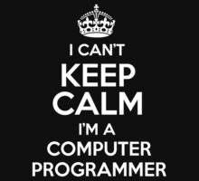 I can't keep calm I'm a Computer Programmer! by keepingcalm