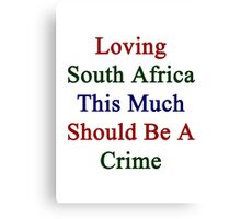 Loving South Africa This Much Should Be A Crime  Canvas Print