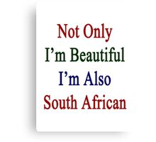 Not Only I'm Beautiful I'm Also South African  Canvas Print