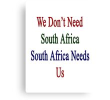 We Don't Need South Africa South Africa Needs Us  Canvas Print