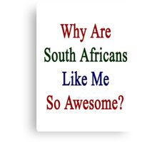 Why Are South Africans Like Me So Awesome?  Canvas Print