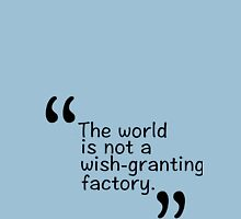 The world is not a wish-granting factory. Unisex T-Shirt
