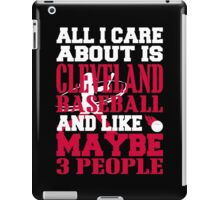 All I Care About Is CLEVELAND BASEBALL.... And Like Maybe 3 People iPad Case/Skin