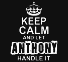"""Keep Calm and Let Anthony Handle It - T - Shirts & Hoodies "" by ramanji"