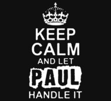 Keep Calm and Let Paul Handle It - T - Shirts & Hoodies  by ramanji