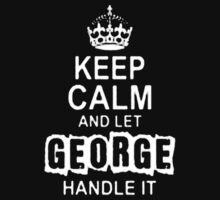 Keep Calm and Let George Handle It - T - Shirts & Hoodies by Darling Arts