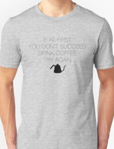 If at first you don't succeed, drink coffee! T-Shirt