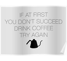If at first you don't succeed, drink coffee! Poster