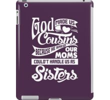 God Made Us Cousins Because He Knew Our Moms Could Not Handle Us Sisters iPad Case/Skin