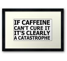 If caffeine can't cure it, it's clearly a catastrophe Framed Print