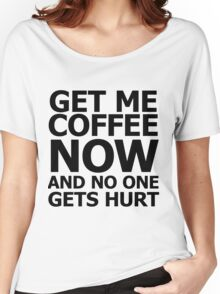 Get me coffee now and no one gets hurt Women's Relaxed Fit T-Shirt