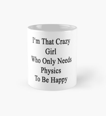 I'm That Crazy Girl Who Only Needs Physics To Be Happy  Mug
