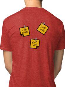 I AM DUMB, I AM UGLY, KICK ME! Tri-blend T-Shirt