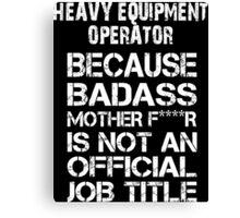 Heavy Equipment Operator Because Badass Mother F***R Is Not An Offical Job Tittle - Tshirt Canvas Print