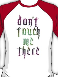 DON'T TOUCH ME THERE T-Shirt