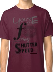 You're the f/stop to my shutter speed Classic T-Shirt