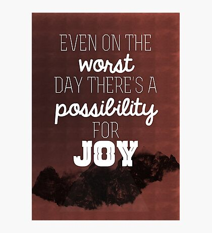 Even on the worst day there's a possibility for joy Photographic Print