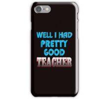 well i had pretty good teacher iPhone Case/Skin