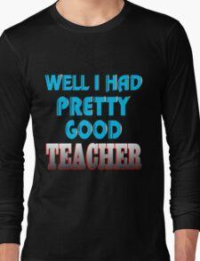 well i had pretty good teacher Long Sleeve T-Shirt