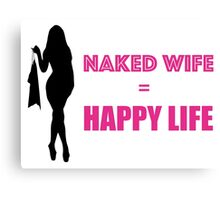 Naked Wife = Happy Life (Sexy) Canvas Print