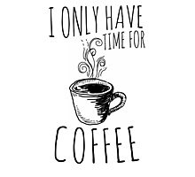 I Only Have Time For Coffee Photographic Print