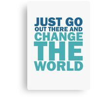 Just Go Out There And Change The World Canvas Print