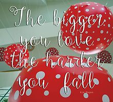 THE BIGGER YOU LOVE THE HARDER YOU FALL  by KimMPhotography