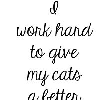 I Work Hard To Give My Cats A Better Life by Kristel To