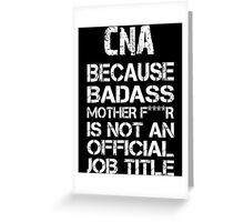 CNA Because Badass Mother F****r Is Not An Official Job Title - TShirts & Accessories Greeting Card